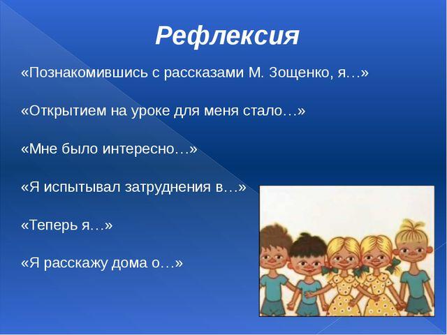 Рефлексия «Познакомившись с рассказами М. Зощенко, я…» «Открытием на уроке дл...