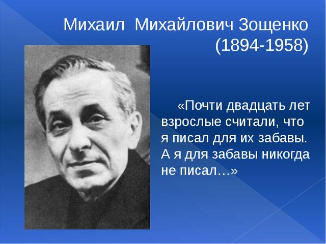 Михаил Михайлович Зощенко (1894-1958)  «Почти двадцать лет взрослые считали...