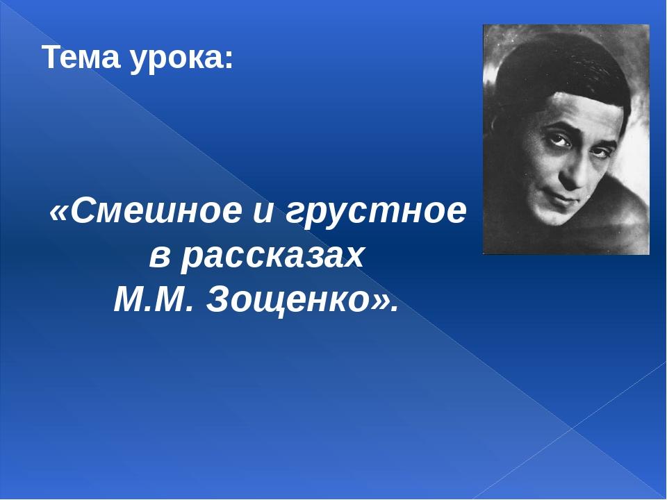 Тема урока: «Смешное и грустное в рассказах М.М. Зощенко».