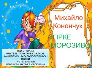 Михайло Конончук «ГІРКЕ МОРОЗИВО» » ПІДГОТУВАЛА ВЧИТЕЛЬ ПОЧАТКОВИХ КЛАСІВ МАК