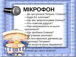 МІКРОФОН —Де зустрілися Петрик і Оленка? —Куди біг хлопчик? —Що він запропону