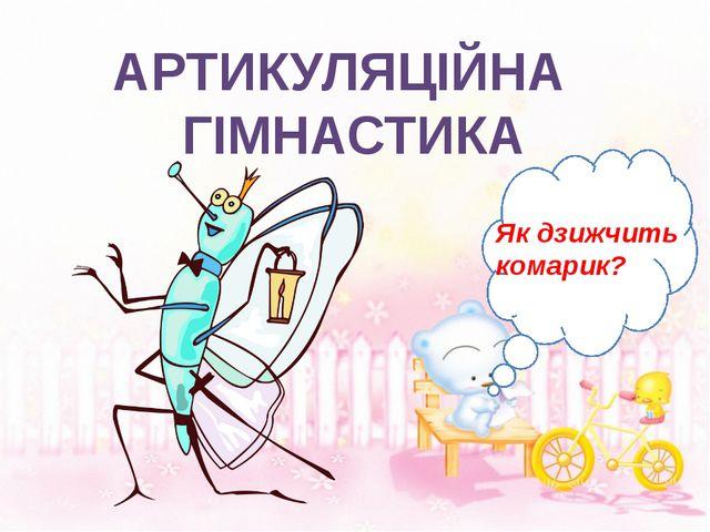 АРТИКУЛЯЦІЙНА ГІМНАСТИКА Як дзижчить комарик?