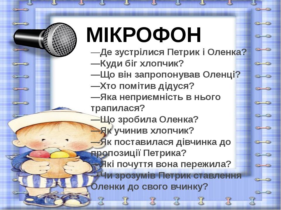 МІКРОФОН —Де зустрілися Петрик і Оленка? —Куди біг хлопчик? —Що він запропону...