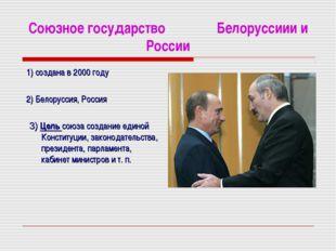 Союзное государство Белоруссиии и России 1) создана в 2000 году 2) Белоруссия