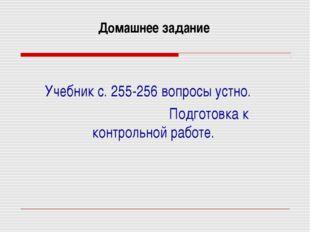 Домашнее задание Учебник с. 255-256 вопросы устно. Подготовка к контрольной р