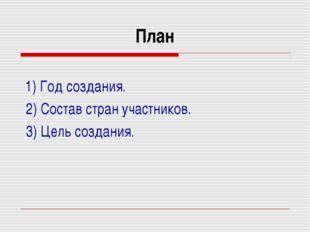 План 1) Год создания. 2) Состав стран участников. 3) Цель создания.