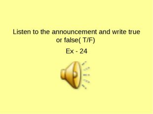 Listen to the announcement and write true or false( T/F) Ex - 24