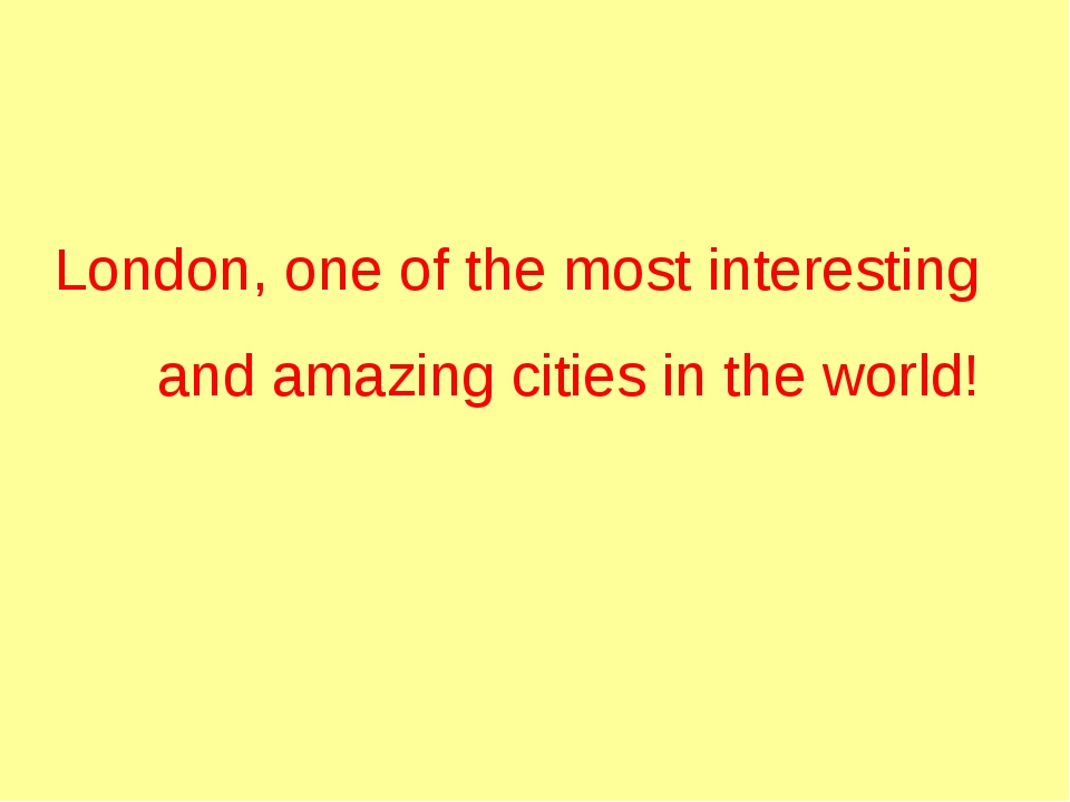 London, one of the most interesting and amazing cities in the world!