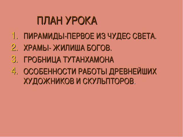 ПЛАН УРОКА ПИРАМИДЫ-ПЕРВОЕ ИЗ ЧУДЕС СВЕТА. ХРАМЫ- ЖИЛИША БОГОВ. ГРОБНИЦА ТУТ...