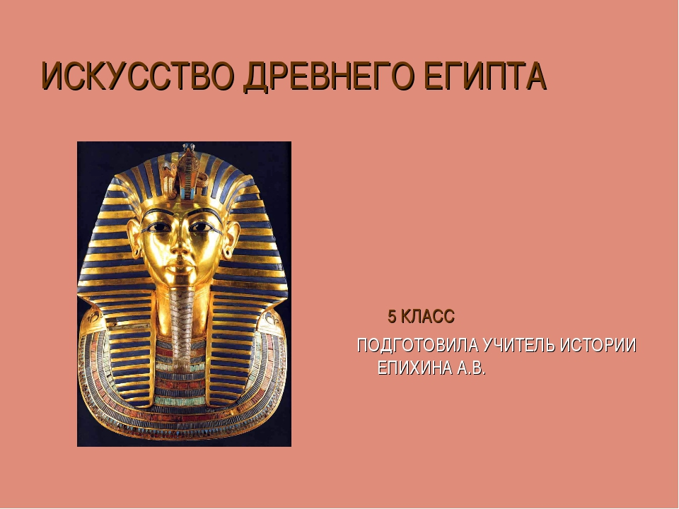 ИСКУССТВО ДРЕВНЕГО ЕГИПТА 5 КЛАСС ПОДГОТОВИЛА УЧИТЕЛЬ ИСТОРИИ ЕПИХИНА А.В.