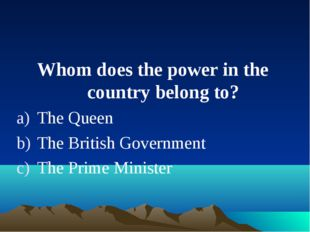Whom does the power in the country belong to? The Queen The British Governmen