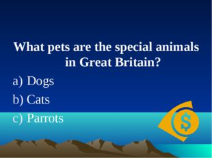 What pets are the special animals in Great Britain? Dogs Cats Parrots