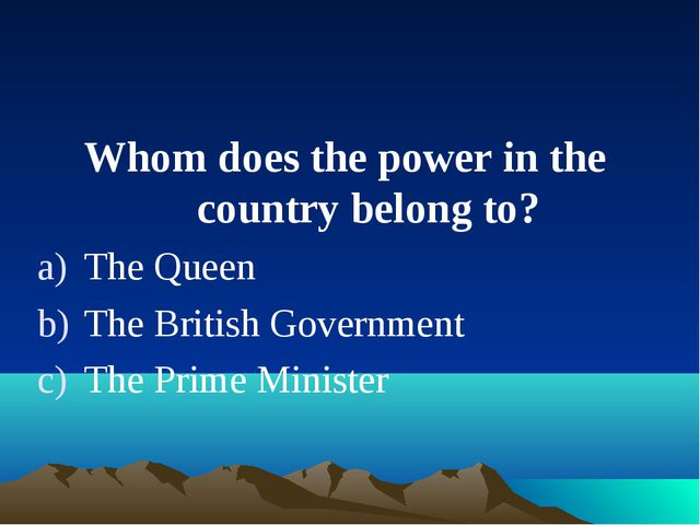 Whom does the power in the country belong to? The Queen The British Governmen...