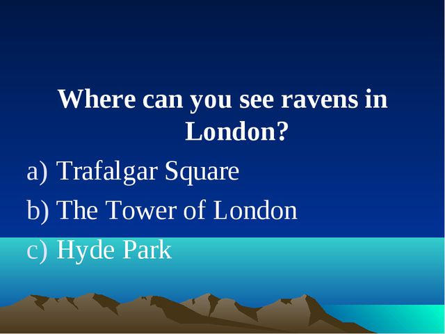 Where can you see ravens in London? Trafalgar Square The Tower of London Hyde...