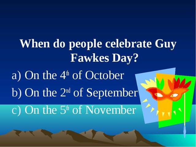 When do people celebrate Guy Fawkes Day? On the 4th of October On the 2nd of...