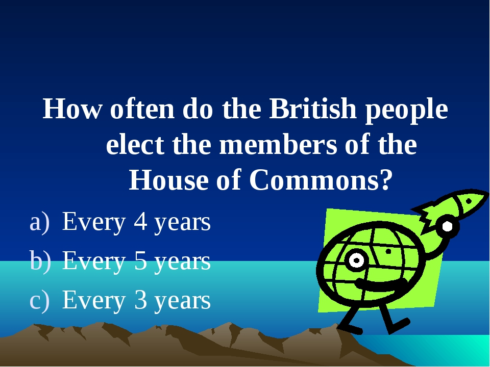 How often do the British people elect the members of the House of Commons? Ev...
