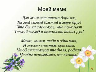 Моей маме Для меня нет никого дороже, Ты мой самый близкий в мире друг! Что б