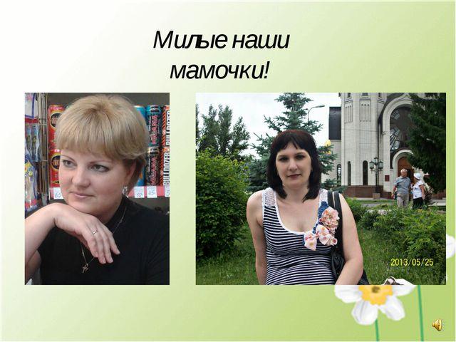 Милые наши мамочки!
