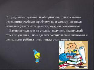 Сотрудничая с детьми, необходимо не только ставить перед ними учебную про