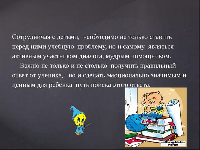 Сотрудничая с детьми, необходимо не только ставить перед ними учебную про...