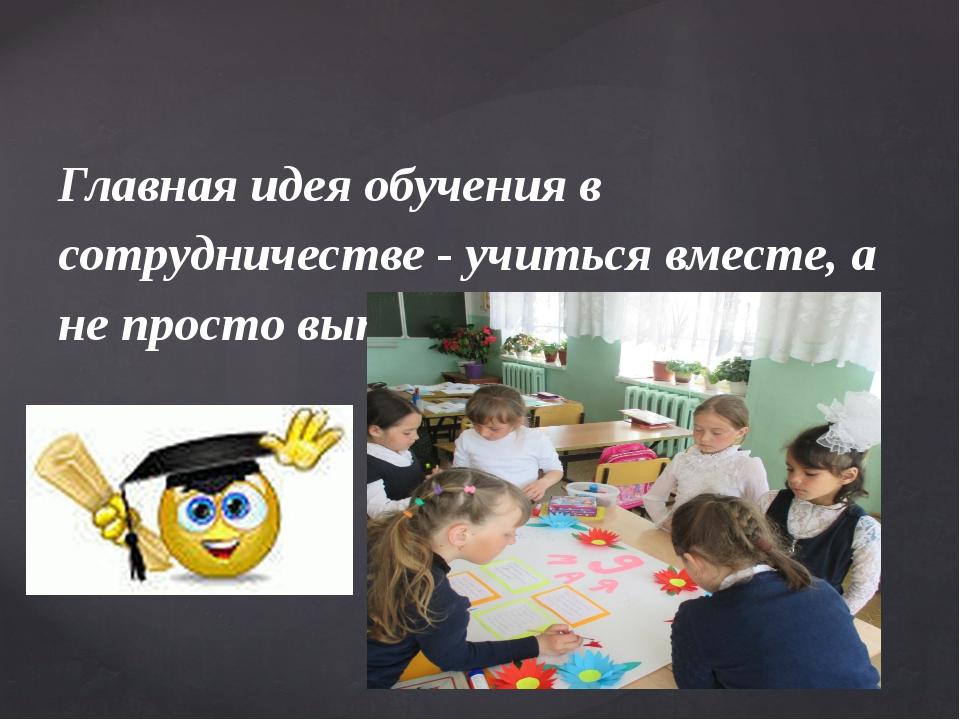 Главная идея обучения в сотрудничестве - учиться вместе, а не просто выполнят...