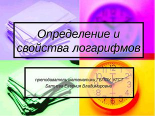 Определение и свойства логарифмов преподаватель математики ГБПОУ КГСТ Батуева
