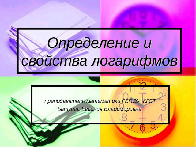Определение и свойства логарифмов преподаватель математики ГБПОУ КГСТ Батуева...