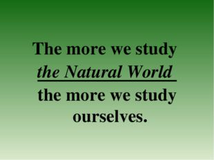 The more we study the Natural World the more we study ourselves.