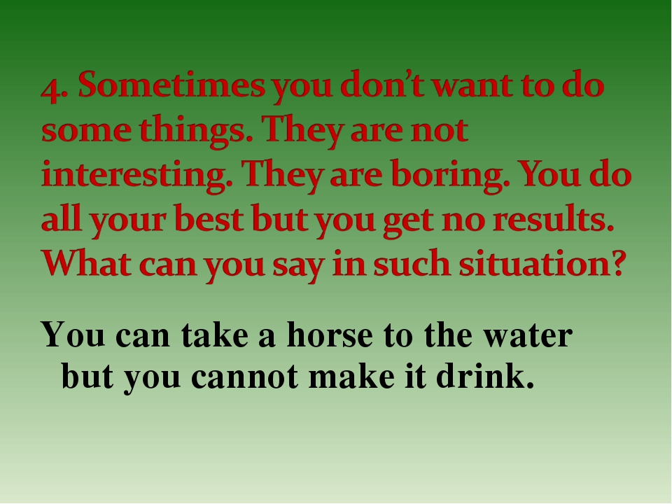 You can take a horse to the water but you cannot make it drink.
