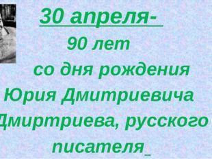 30 апреля- 90 лет со дня рождения Юрия Дмитриевича Дмиртриева, русского писа