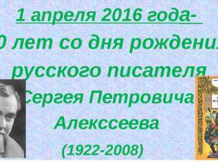1 апреля 2016 года- 90 лет со дня рождения русского писателя Сергея Петрович