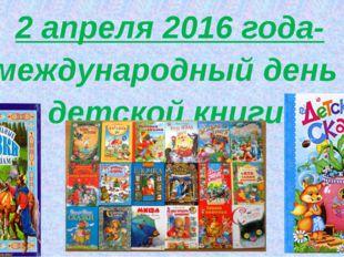 2 апреля 2016 года- международный день детской книги. 2 апреля 2016 года- ме