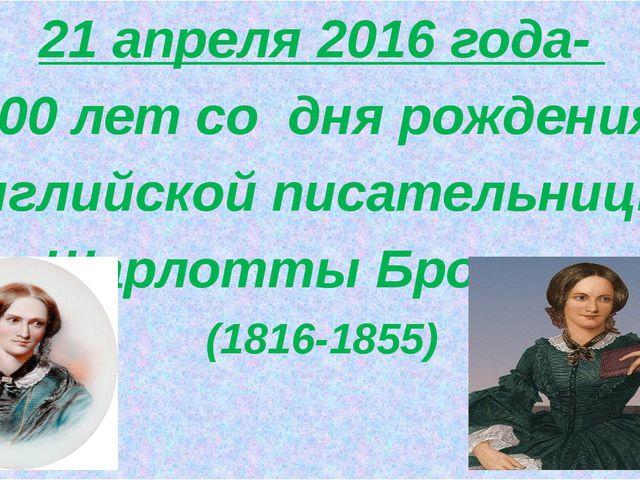 21 апреля 2016 года- 200 лет со дня рождения английской писательницы Шарлотт...