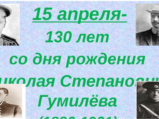 15 апреля- 130 лет со дня рождения Николая Степановича Гумилёва (1886-1921)
