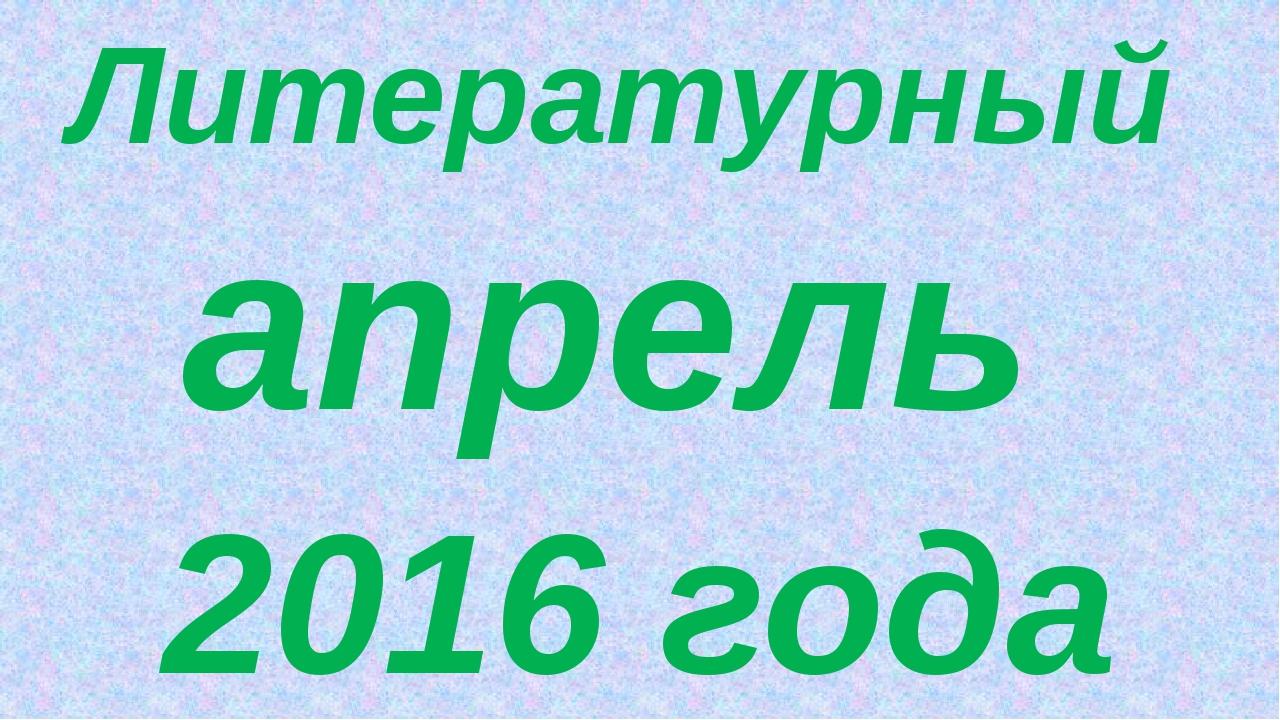 Литературный апрель 2016 года