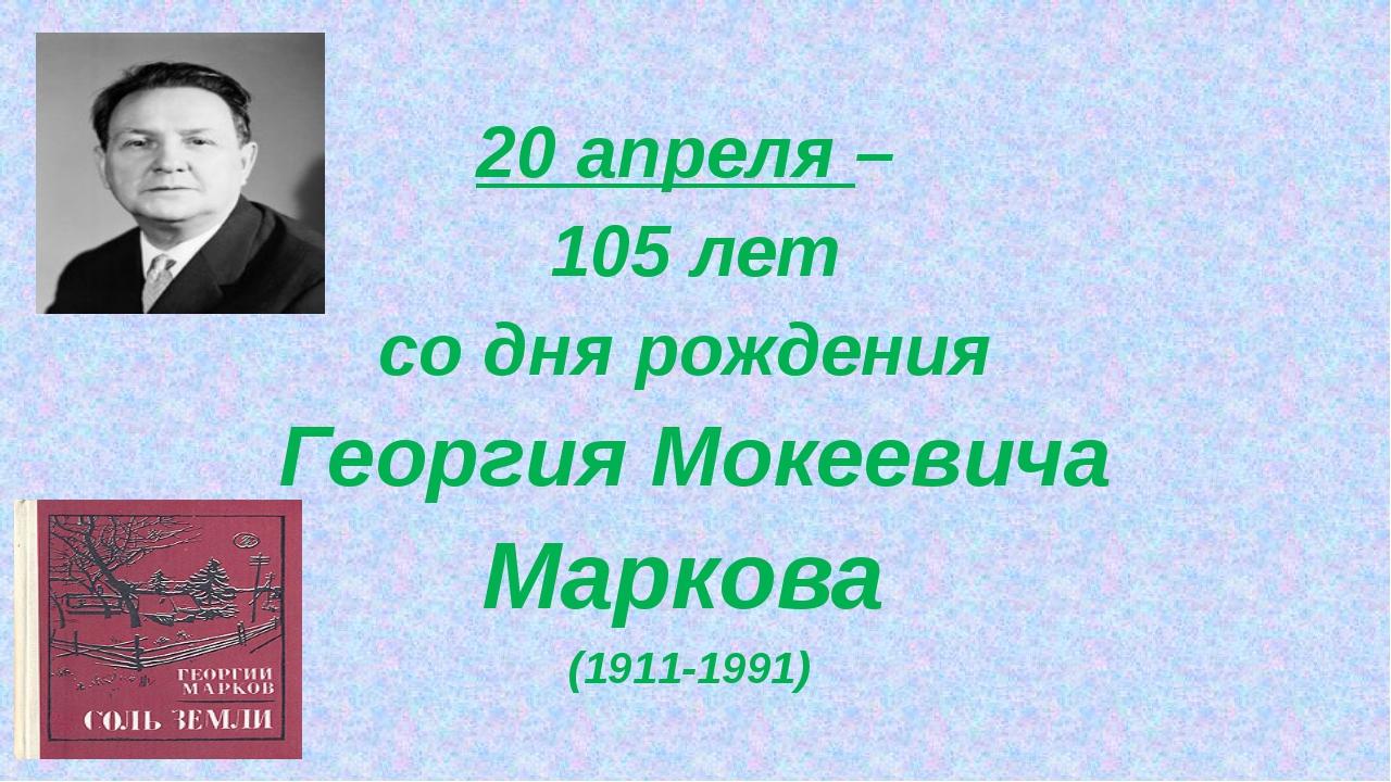 20 апреля – 105 лет со дня рождения Георгия Мокеевича Маркова (1911-1991)