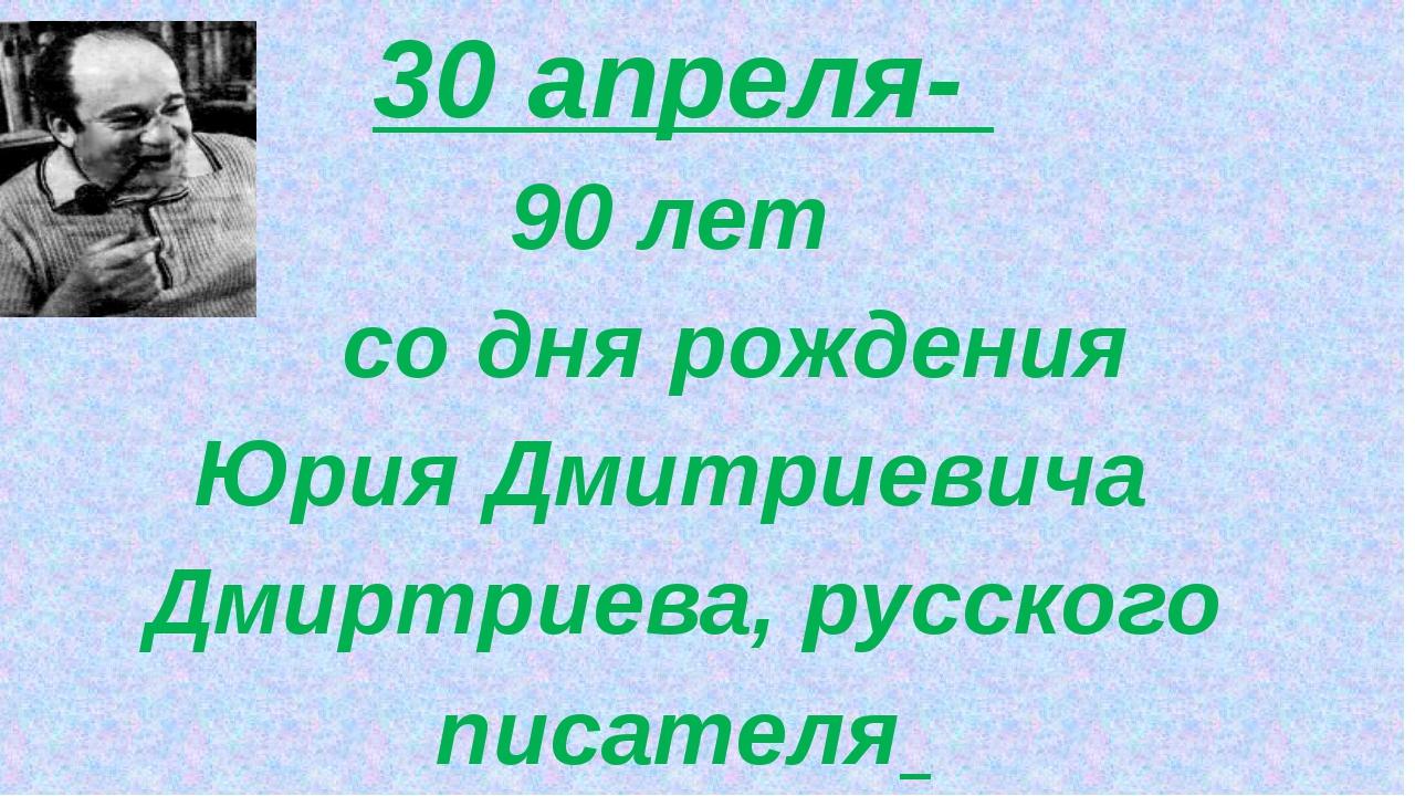 30 апреля- 90 лет со дня рождения Юрия Дмитриевича Дмиртриева, русского писа...