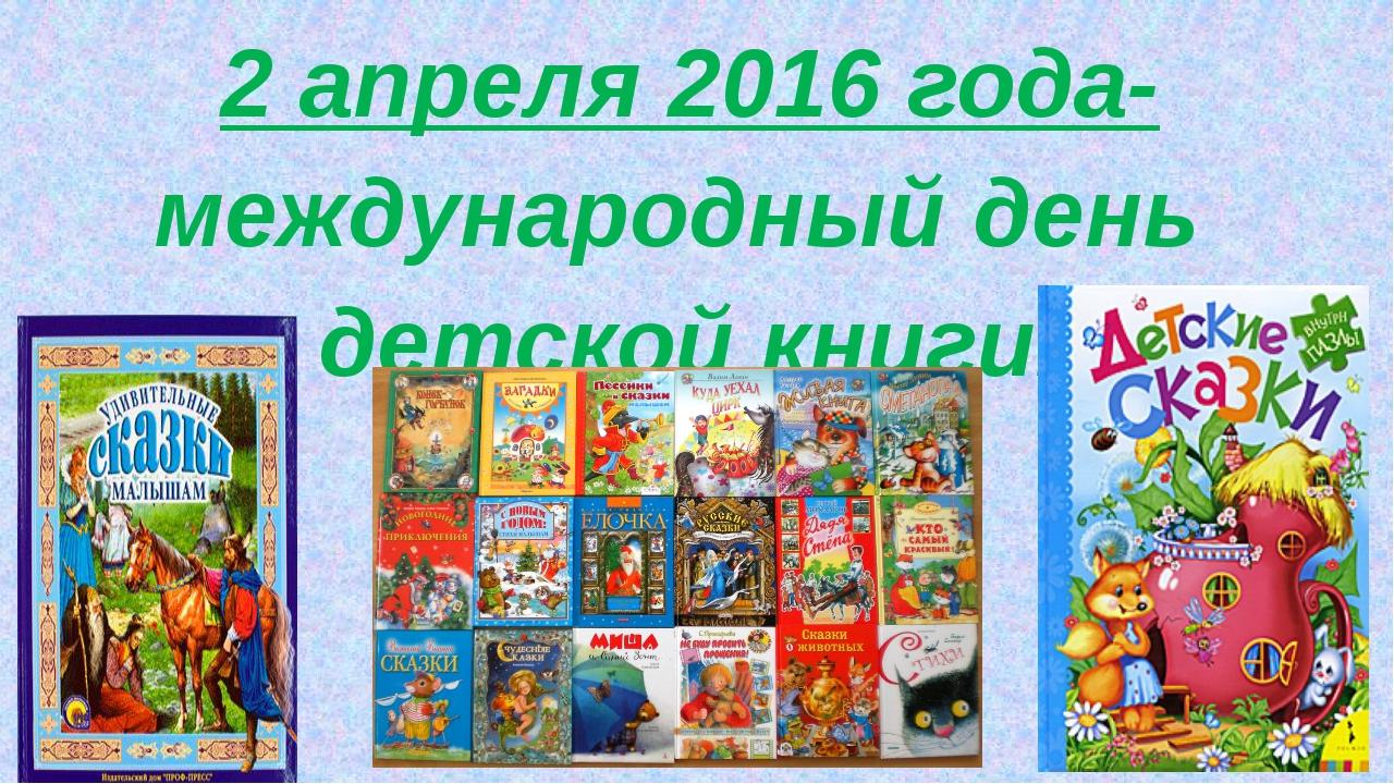 2 апреля 2016 года- международный день детской книги. 2 апреля 2016 года- ме...