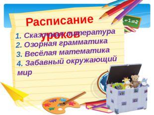Расписание уроков 1. Сказочная литература 2. Озорная грамматика 3. Весёлая ма