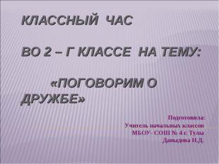 КЛАССНЫЙ ЧАС ВО 2 – Г КЛАССЕ НА ТЕМУ: «ПОГОВОРИМ О ДРУЖБЕ» Подготовила: Учите