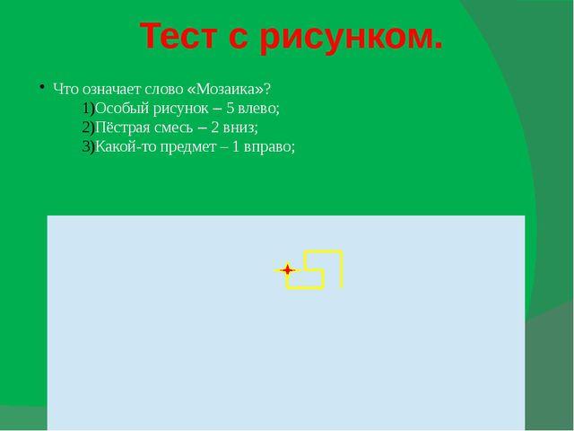 Тест с рисунком. Что означает слово «Мозаика»? Особый рисунок – 5 влево; Пёст...