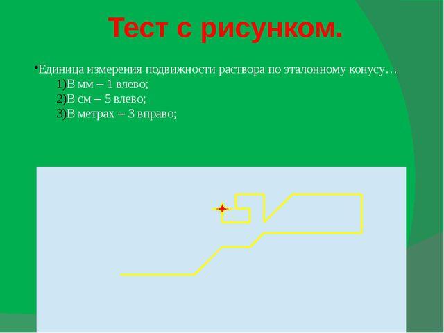 Тест с рисунком. Единица измерения подвижности раствора по эталонному конусу…...