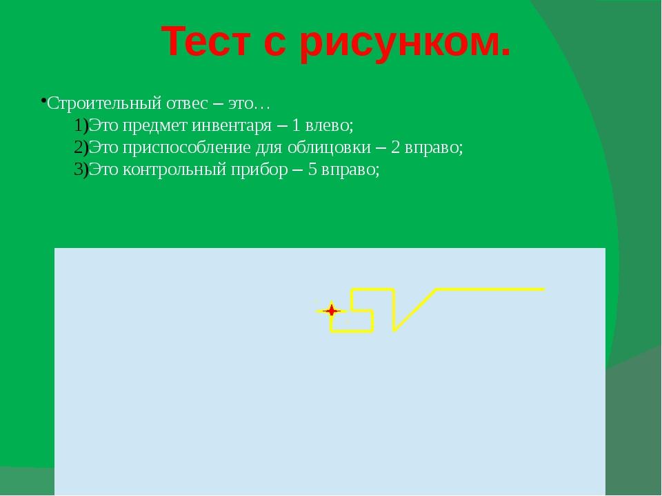 Тест с рисунком. Строительный отвес – это… Это предмет инвентаря – 1 влево; Э...