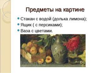 Предметы на картине Стакан с водой (долька лимона); Ящик ( с персиками); Ваза
