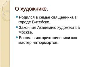 О художнике. Родился в семье священника в городе Витебске. Закончил Академию