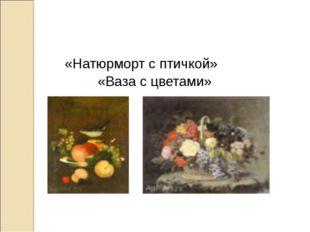 «Натюрморт с птичкой» «Ваза с цветами»