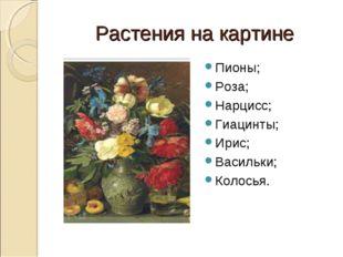 Растения на картине Пионы; Роза; Нарцисс; Гиацинты; Ирис; Васильки; Колосья.