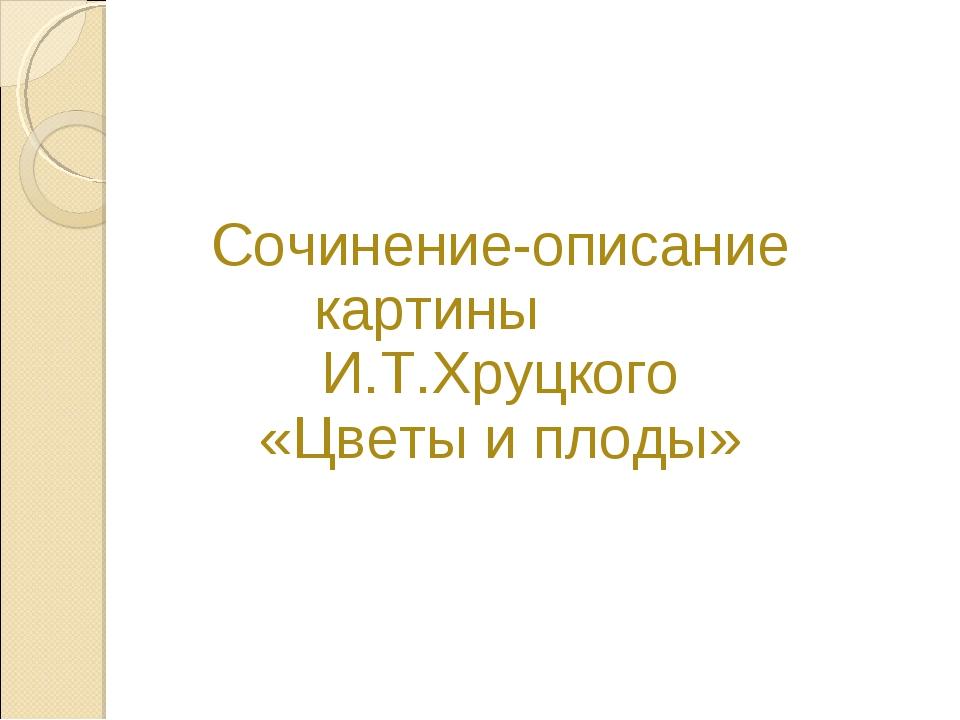 Сочинение-описание картины И.Т.Хруцкого «Цветы и плоды»