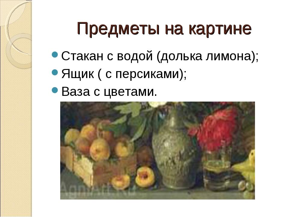 Предметы на картине Стакан с водой (долька лимона); Ящик ( с персиками); Ваза...