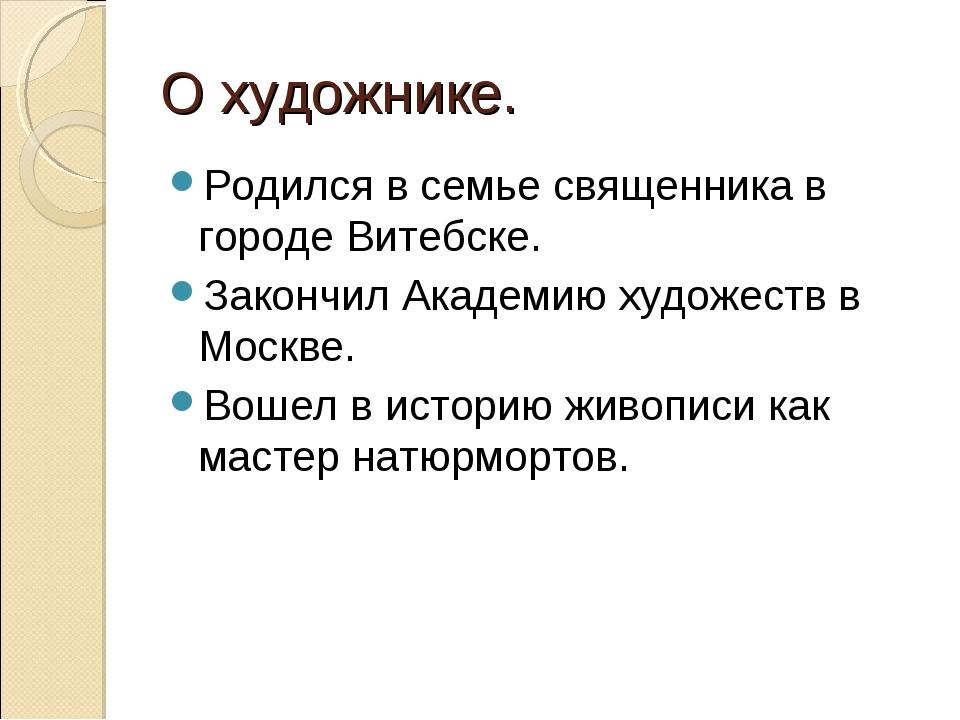 О художнике. Родился в семье священника в городе Витебске. Закончил Академию...